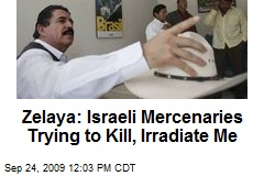 Zelaya: Israeli Mercenaries Trying to Kill, Irradiate Me