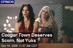 Cougar Town Deserves Scorn, Not Yuks