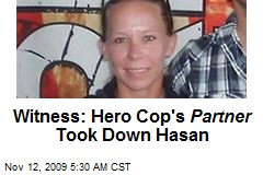 Witness: Hero Cop's Partner Took Down Hasan