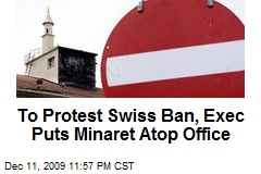 To Protest Swiss Ban, Exec Puts Minaret Atop Office