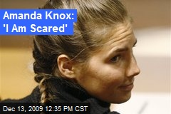 Amanda Knox: 'I Am Scared'