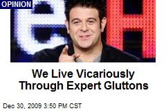 We Live Vicariously Through Expert Gluttons