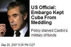 US Official: Embargo Kept Cuba From Meddling