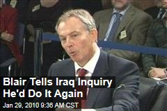 Blair Tells Iraq Inquiry He'd Do It Again