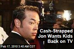 Cash-Strapped Jon Wants Kids Back on TV