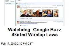 Watchdog: Google Buzz Skirted Wiretap Laws