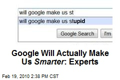 Google Will Actually Make Us Smarter : Experts