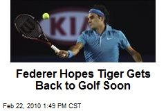 Federer Hopes Tiger Gets Back to Golf Soon