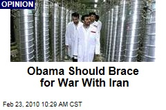 Obama Should Brace for War With Iran