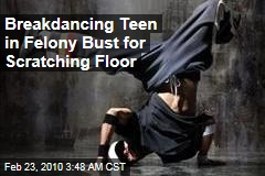 Breakdancing Teen in Felony Bust for Scratching Floor