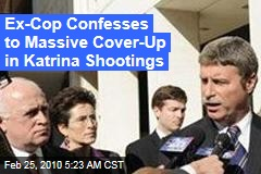 Ex-Cop Confesses to Massive Cover-Up in Katrina Shootings