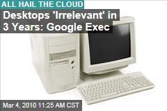 Desktops 'Irrelevant' in 3 Years: Google Exec