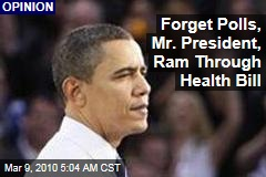 Forget Polls, Mr. President, Ram Through Health Bill