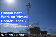 Obama Halts Work on 'Virtual Border Fence'