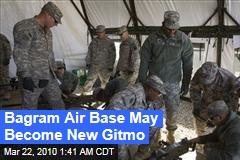 Bagram Air Base May Become New Gitmo