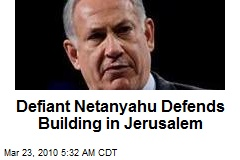 Defiant Netanyahu Defends Building in Jerusalem