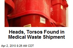 Heads, Torsos Found in Medical Waste Shipment