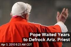 Pope Waited Years to Defrock Ariz. Priest