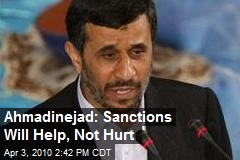 Ahmadinejad: Sanctions Will Help, Not Hurt