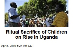 Ritual Sacrifice of Children on Rise in Uganda