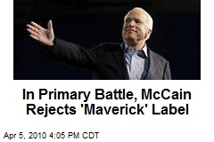 In Primary Battle, McCain Rejects 'Maverick' Label