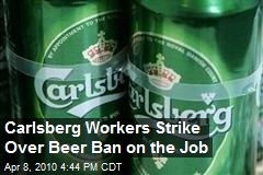 Carlsberg Workers Strike Over Beer Ban on the Job
