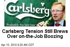 Carlsberg Tension Still Brews Over on-the-Job Boozing