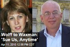 Wolff to Waxman: 'Sue Us, Anytime'