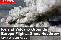 Iceland Volcano Grounds Europe Flights, Shuts Heathrow