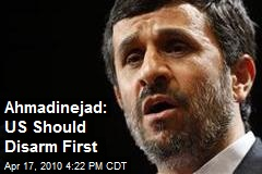 Ahmadinejad: US Should Disarm First