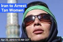 Iran to Arrest Tan Women