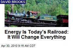 Energy Is Today's Railroad: It Will Change Everything