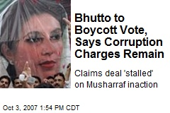 Bhutto to Boycott Vote, Says Corruption Charges Remain