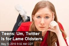 Teens: Um, Twitter Is for Lame Oldsters