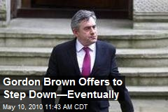 Gordon Brown Says He'll Step Down—Eventually