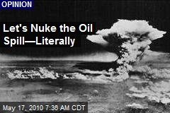 Let's Nuke the Oil Spill—Literally