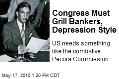 Congress Must Grill Bankers, Depression Style