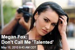 Megan Fox: Don't Call Me 'Talented'