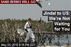Jindal to US: We're Not Waiting for You