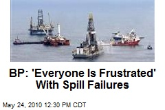 BP: 'Everyone Is Frustrated' With Spill Failures