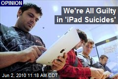 We're All Guilty in 'iPad Suicides'
