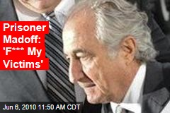 Prisoner Madoff: 'F*** My Victims'