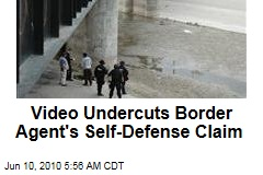 Video Undercuts Border Agent's Self-Defense Claim