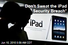 Don't Sweat the iPad Security Breach*