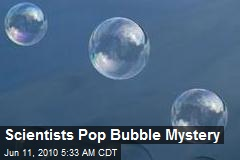 Scientists Pop Bubble Mystery