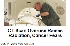 CT Scan Overuse Raises Radiation, Cancer Fears