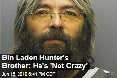 Bin Laden Hunter's Brother: He's 'Not Crazy'
