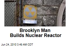 Brooklyn Man Builds Nuclear Reactor