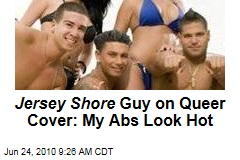 Jersey Shore Guy on Queer Cover: My Abs Look Hot