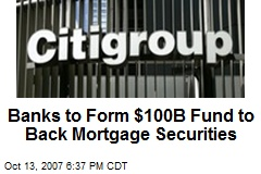 Banks to Form $100B Fund to Back Mortgage Securities